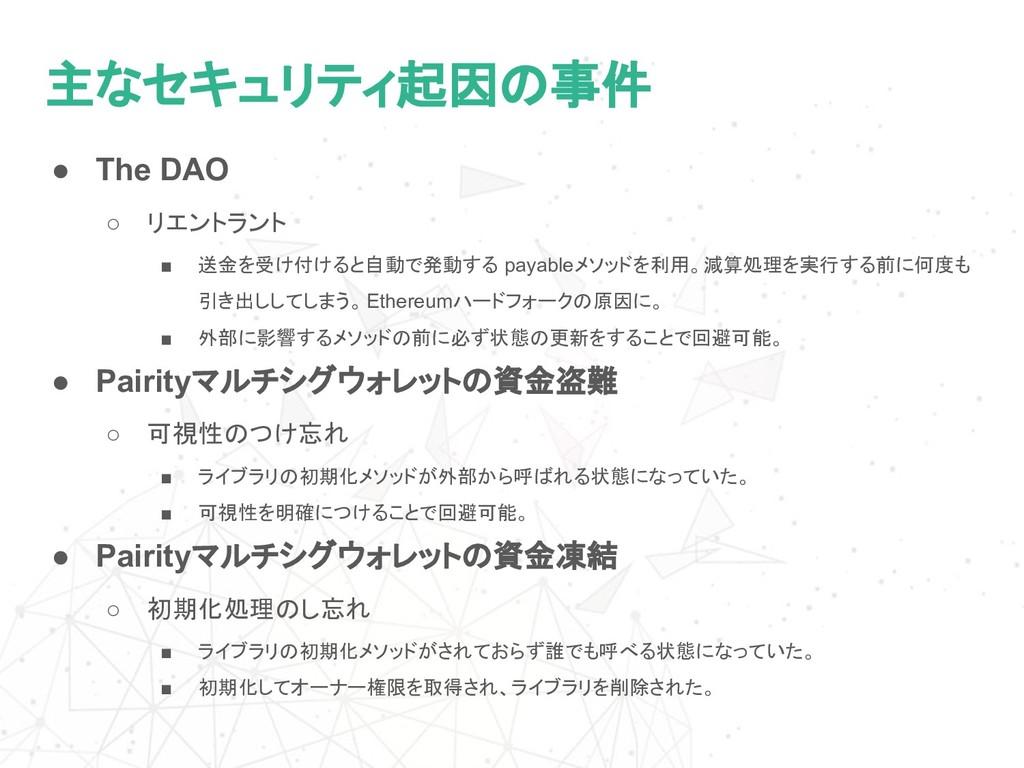 主なセキュリティ起因の事件 ● The DAO ○ リエントラント ■ 送金を受け付けると自動...