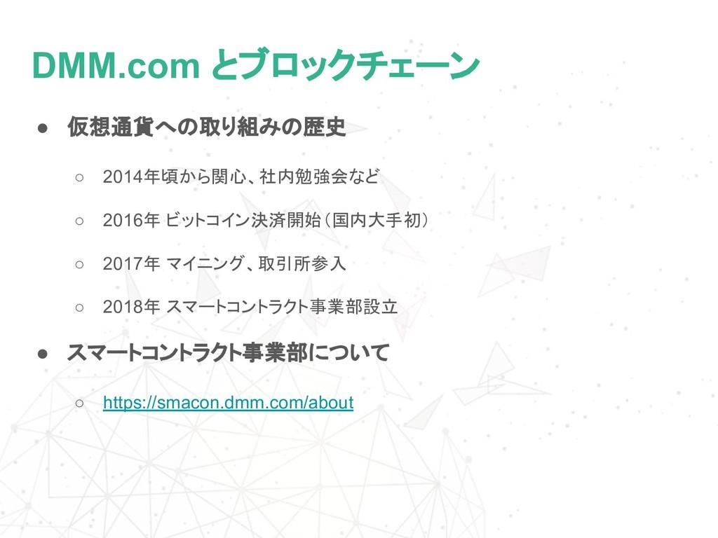 DMM.com とブロックチェーン ● 仮想通貨への取り組みの歴史 ○ 2014年頃から関心、...
