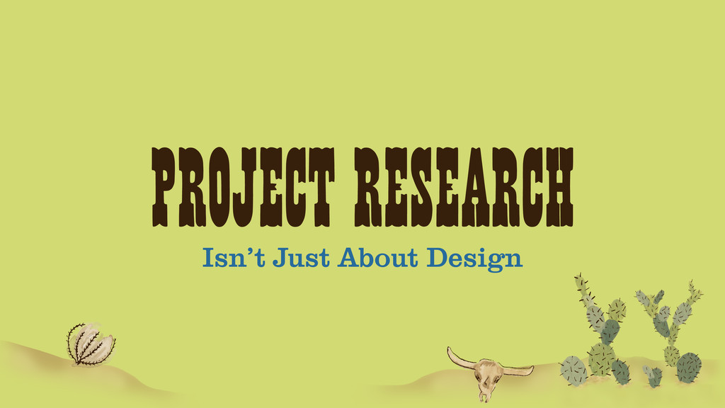 PROJECT RESEARCH Isn't Just About Design
