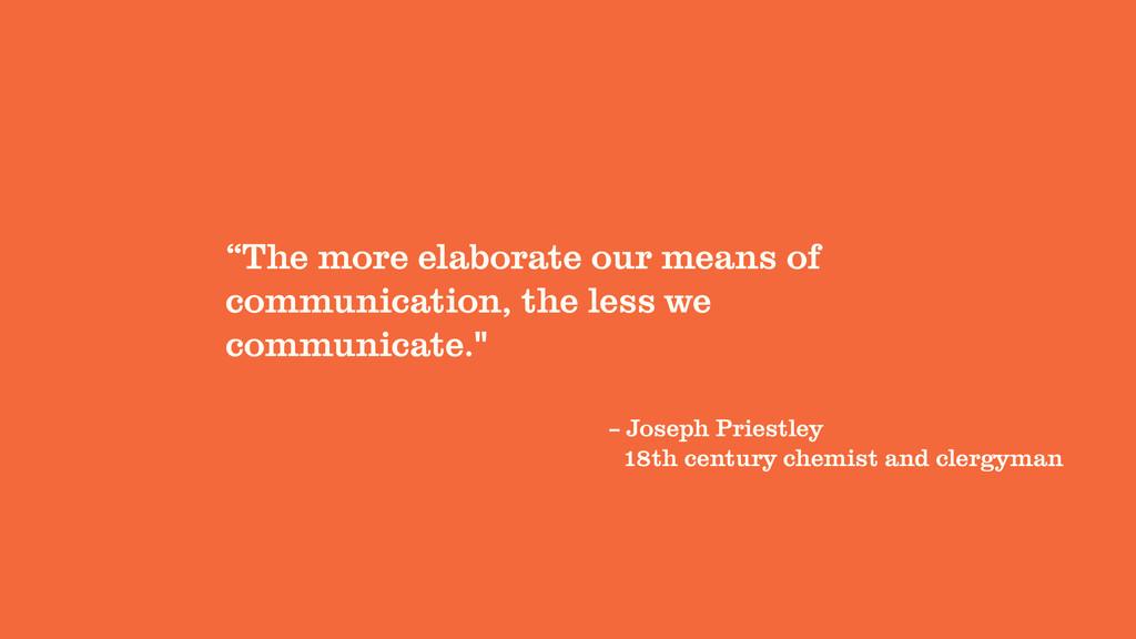 "– Joseph Priestley ""The more elaborate our mean..."