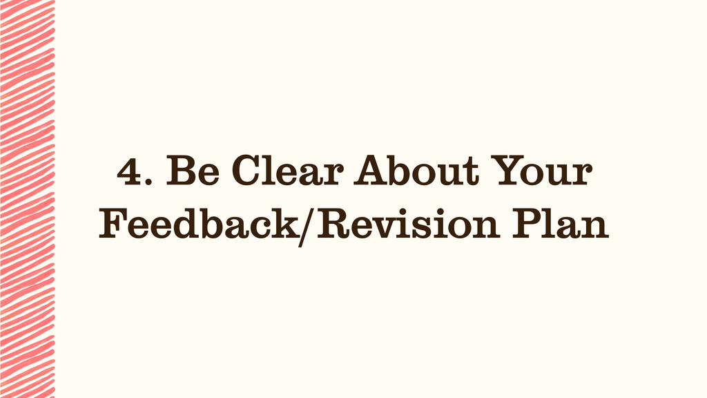4. Be Clear About Your  Feedback/Revision Plan