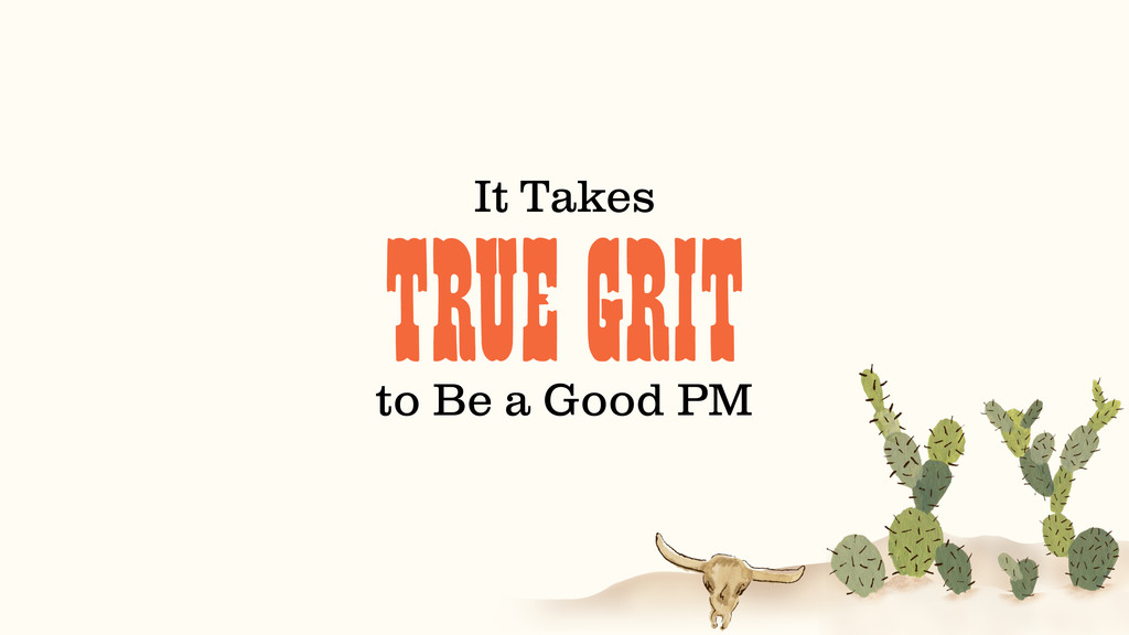 TRUE GRIT It Takes to Be a Good PM