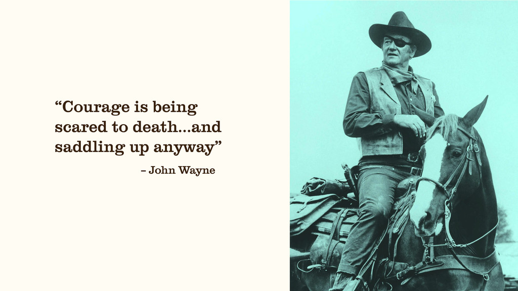 """– John Wayne """"Courage is being scared to death…..."""