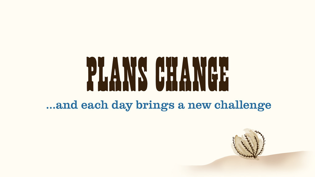 PLANS CHANGE …and each day brings a new challen...