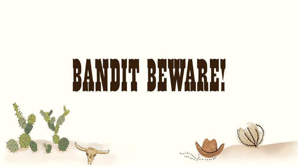 BANDIT BEWARE!