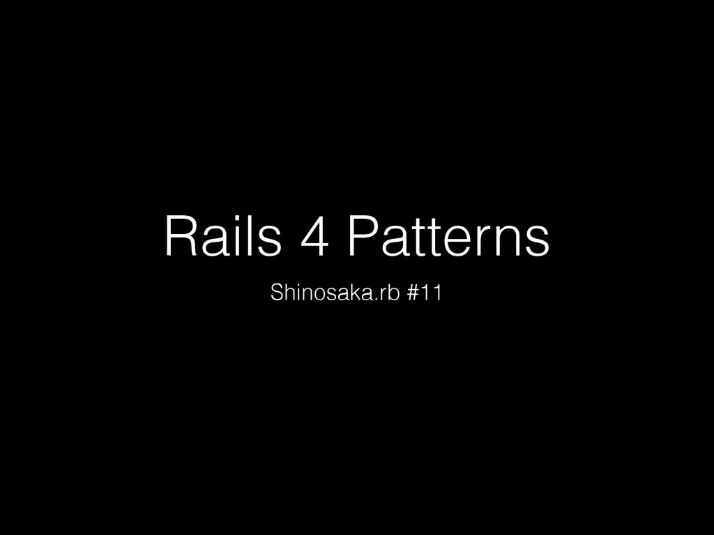 Rails 4 Patterns Shinosaka.rb #11