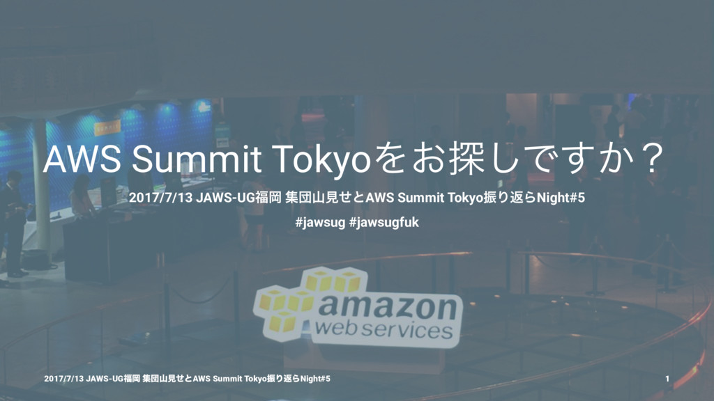 AWS Summit TokyoΛ͓୳͠Ͱ͔͢ʁ 2017/7/13 JAWS-UGԬ ूஂ...
