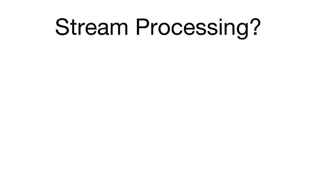 Stream Processing?
