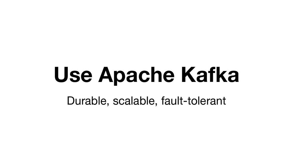 Use Apache Kafka Durable, scalable, fault-toler...