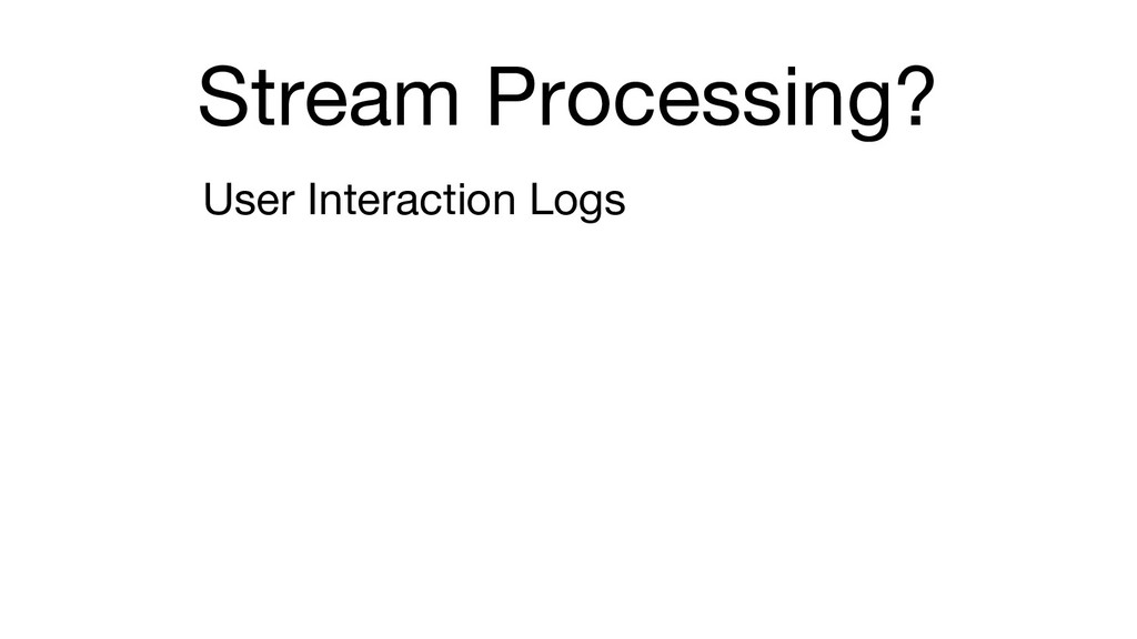 Stream Processing? User Interaction Logs