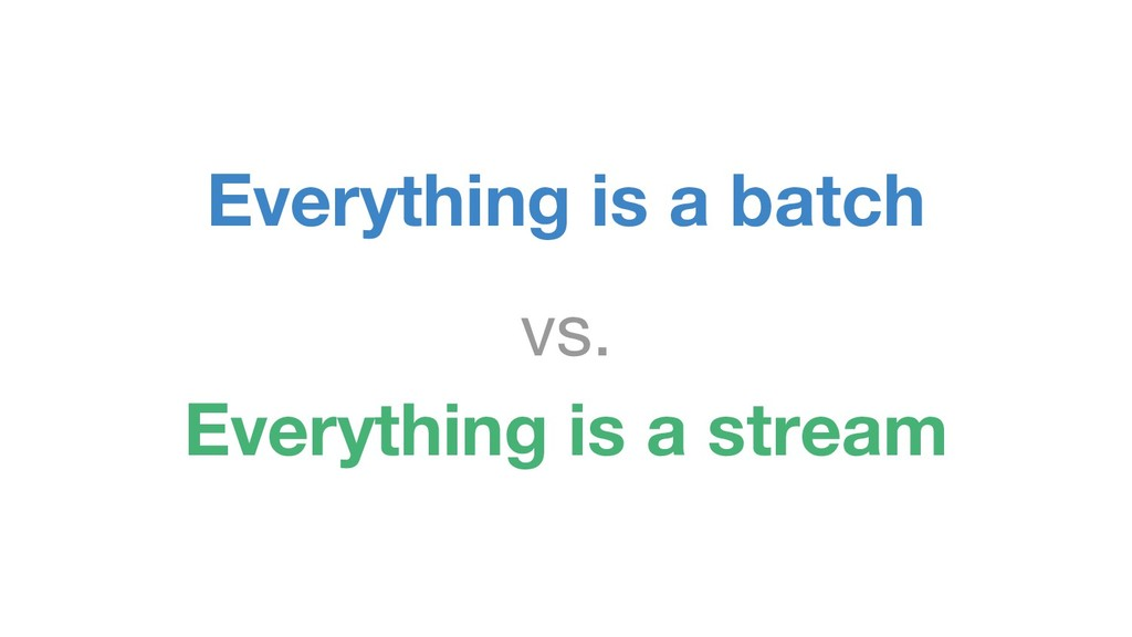 Everything is a batch vs. Everything is a stream