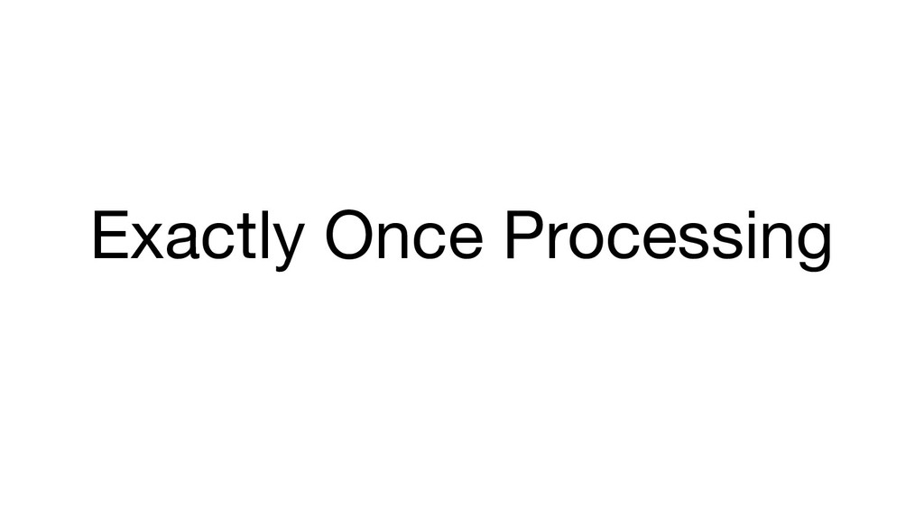 Exactly Once Processing