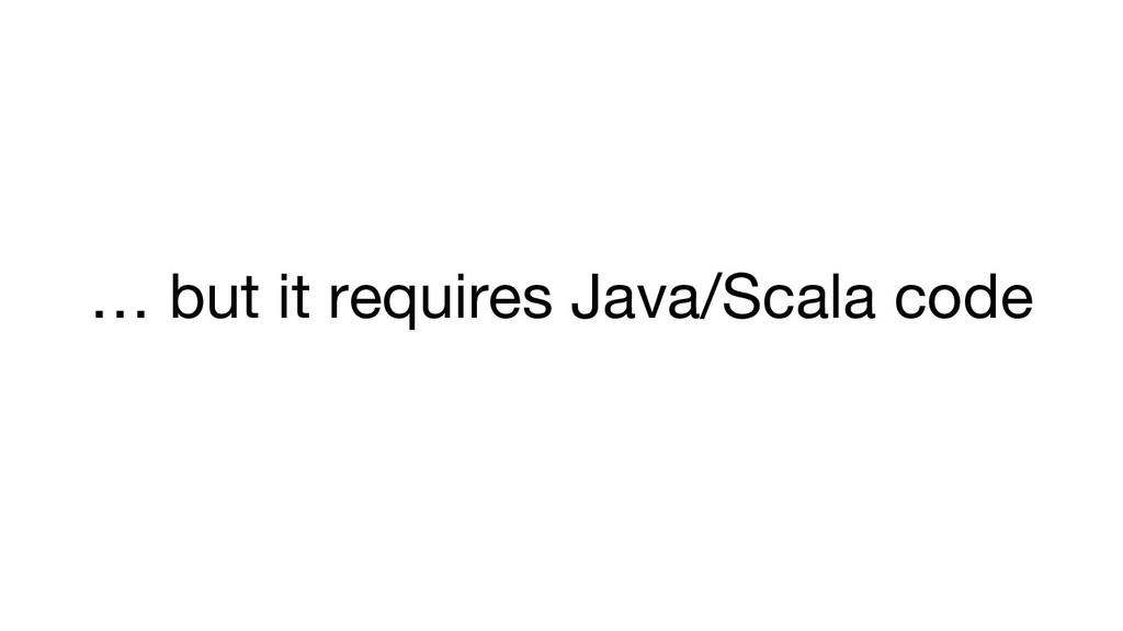 … but it requires Java/Scala code