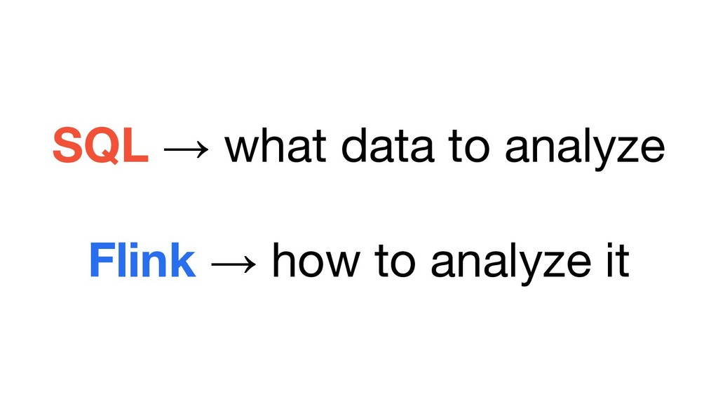SQL → what data to analyze Flink → how to analy...