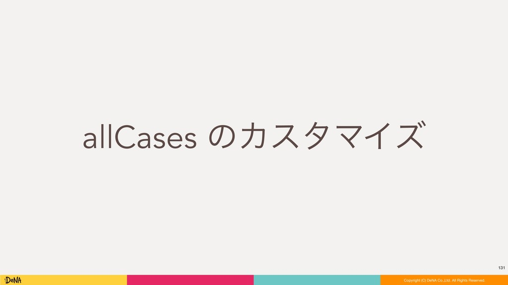 allCases ͷΧελϚΠζ 131 Copyright (C) DeNA Co.,Ltd...