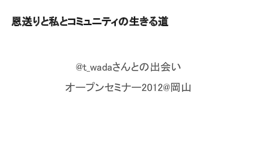 恩送りと私とコミュニティの生きる道 @t_wadaさんとの出会い オープンセミナー2012...