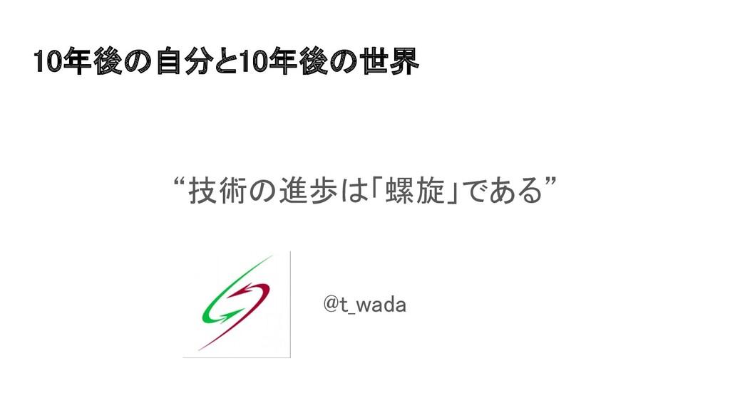 """10年後の自分と10年後の世界 """"技術の進歩は「螺旋」である""""  @t_wada"""