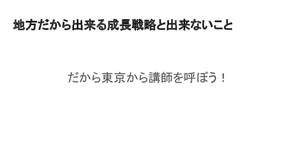 地方だから出来る成長戦略と出来ないこと だから東京から講師を呼ぼう!