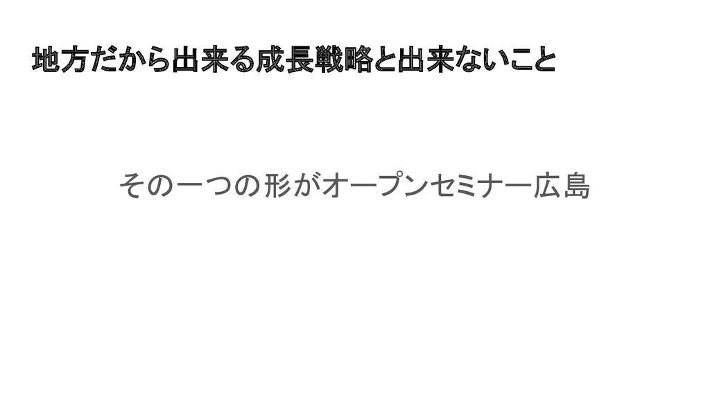 地方だから出来る成長戦略と出来ないこと その一つの形がオープンセミナー広島
