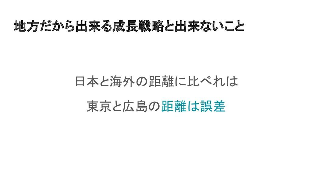 地方だから出来る成長戦略と出来ないこと 日本と海外の距離に比べれは 東京と広島の距離は誤差
