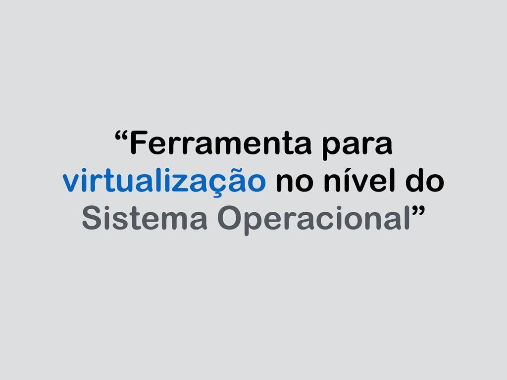 """""""Ferramenta para virtualização no nível do Sist..."""