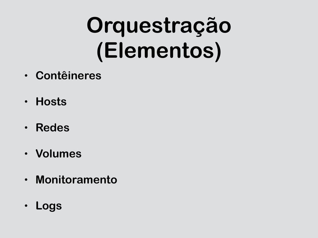 Orquestração (Elementos) • Contêineres • Hosts ...