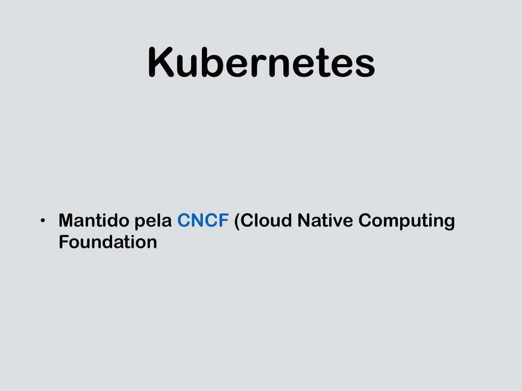 Kubernetes • Mantido pela CNCF (Cloud Native Co...
