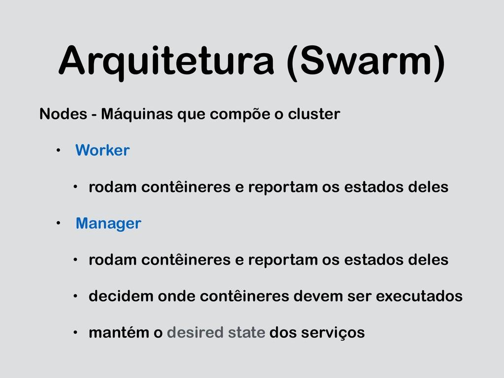 Arquitetura (Swarm) Nodes - Máquinas que compõe...