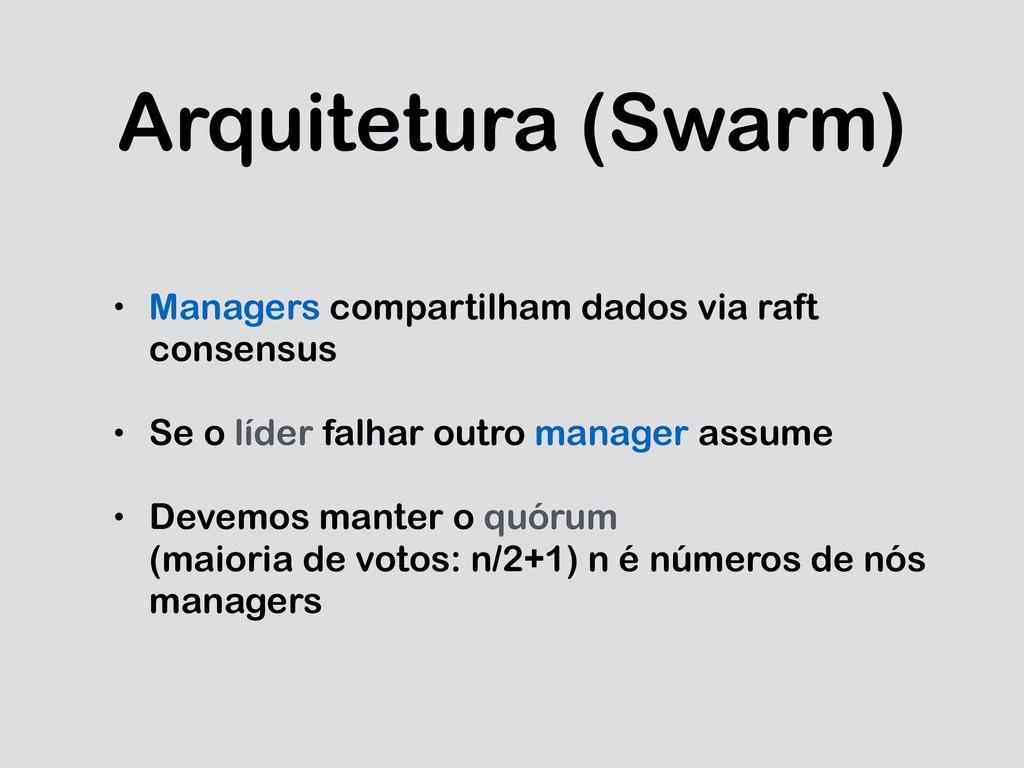 Arquitetura (Swarm) • Managers compartilham dad...