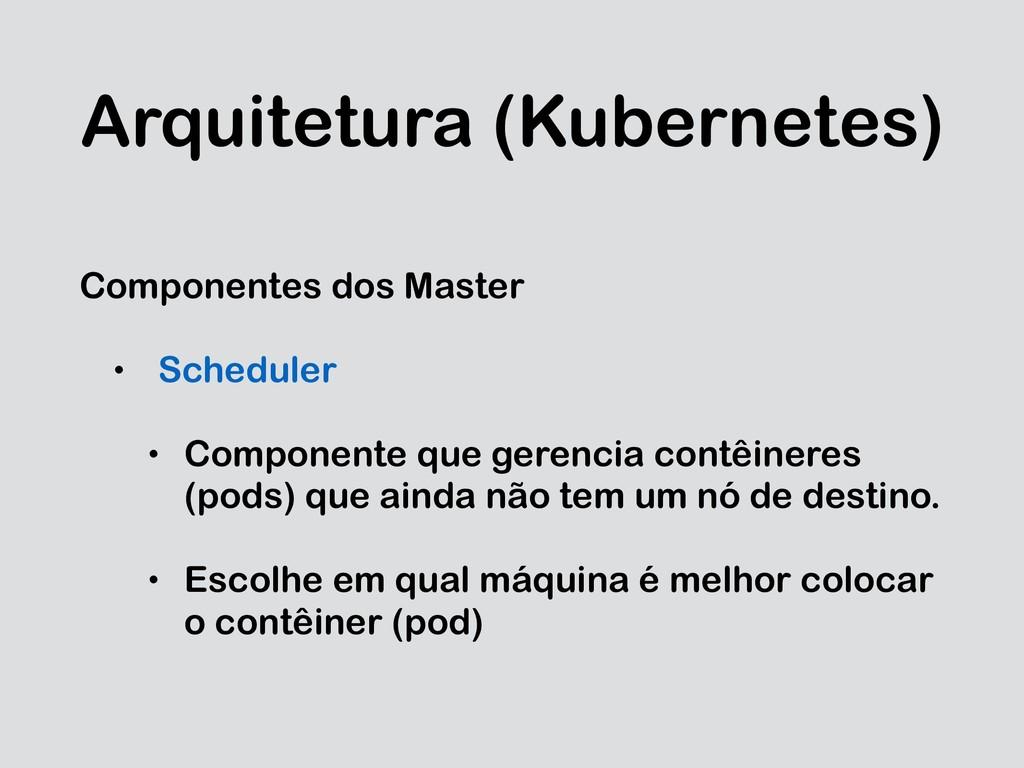 Arquitetura (Kubernetes) Componentes dos Master...