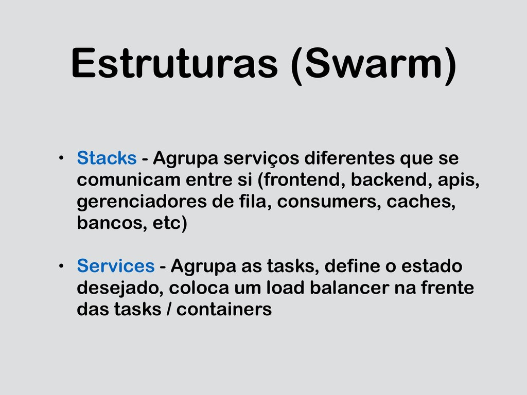 Estruturas (Swarm) • Stacks - Agrupa serviços d...