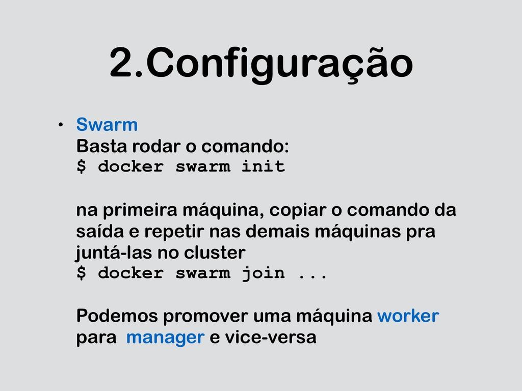 2.Configuração • Swarm Basta rodar o comando: $...