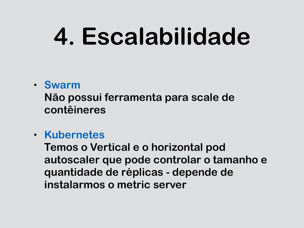 4. Escalabilidade • Swarm Não possui ferramenta...