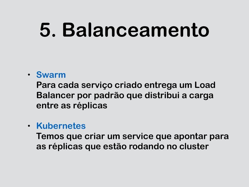 5. Balanceamento • Swarm Para cada serviço cria...