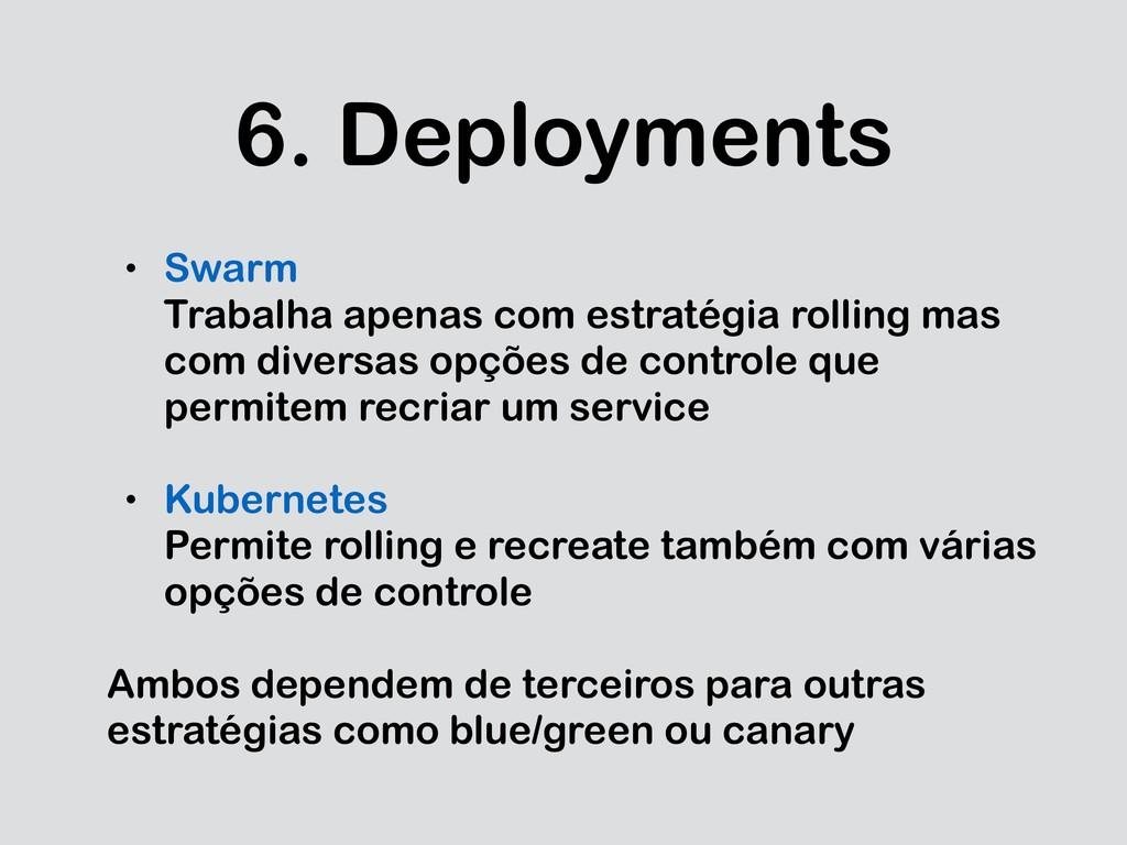 6. Deployments • Swarm Trabalha apenas com estr...