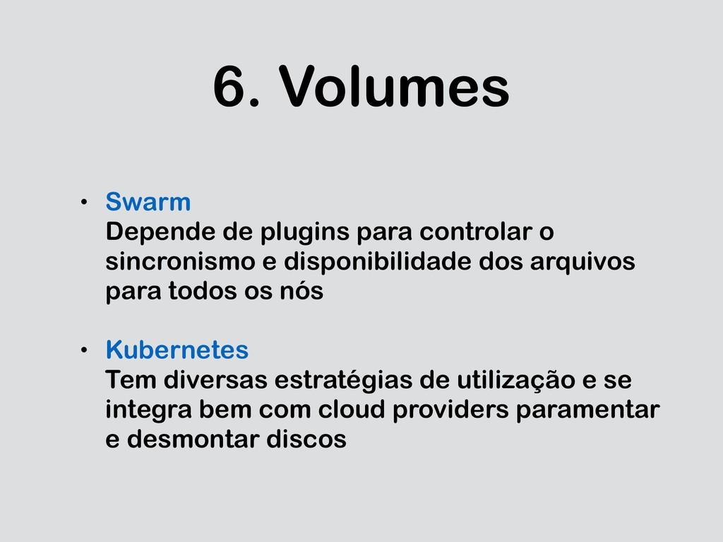 6. Volumes • Swarm Depende de plugins para cont...