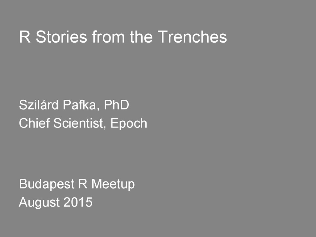 R Stories from the Trenches Szilárd Pafka, PhD ...