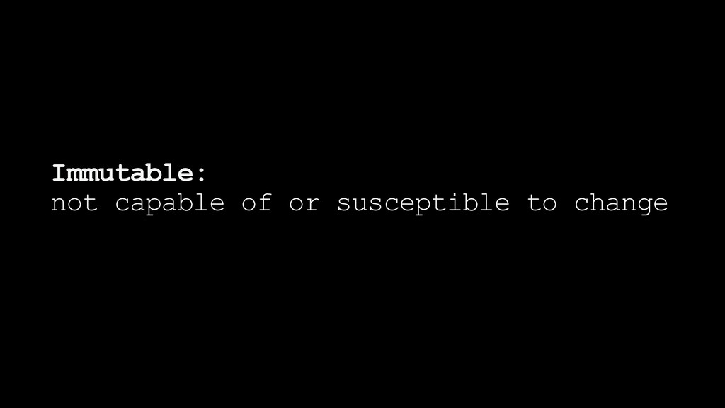 Immutable: not capable of or susceptible to cha...