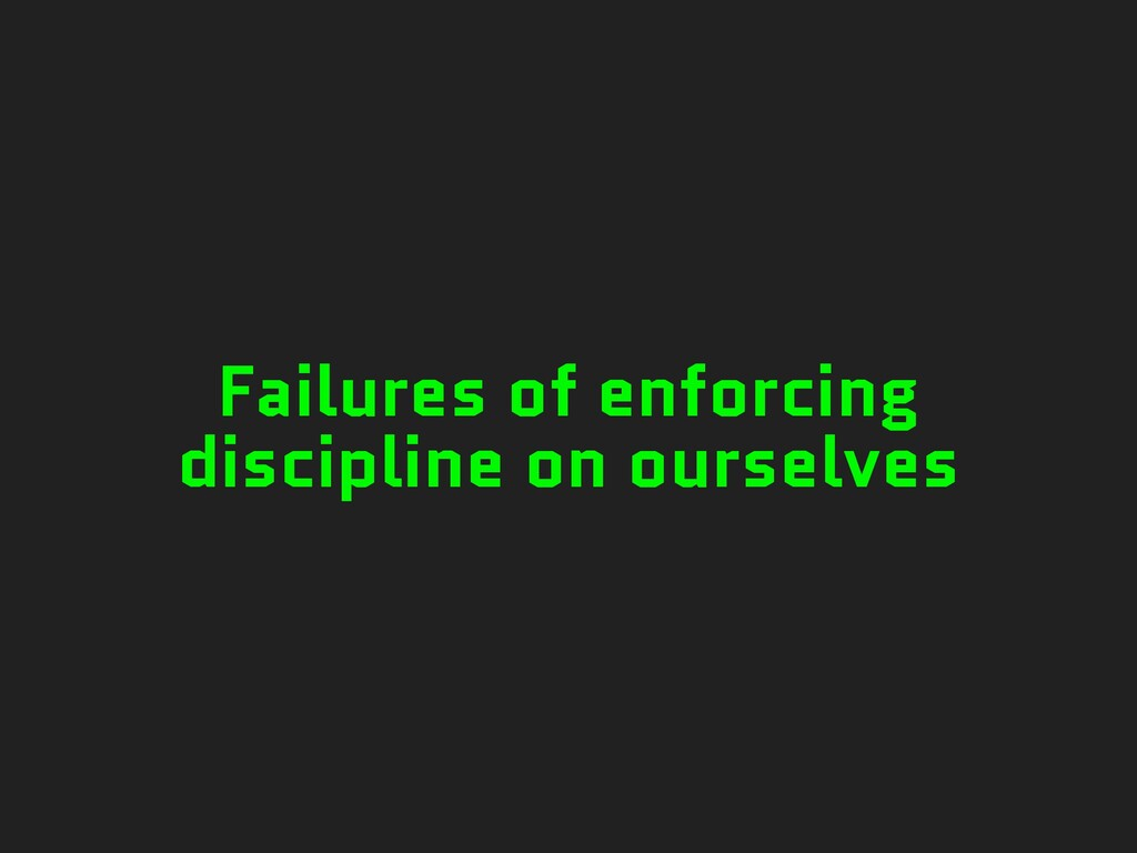 Failures of enforcing discipline on ourselves
