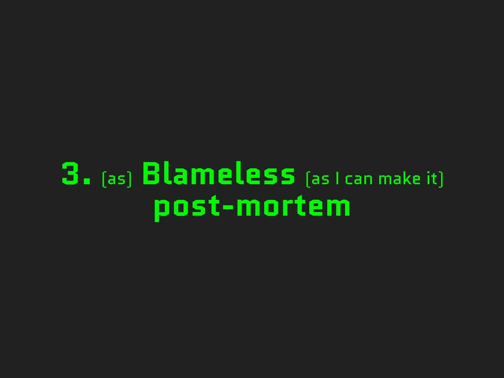 3. (as) Blameless (as I can make it) post-mortem