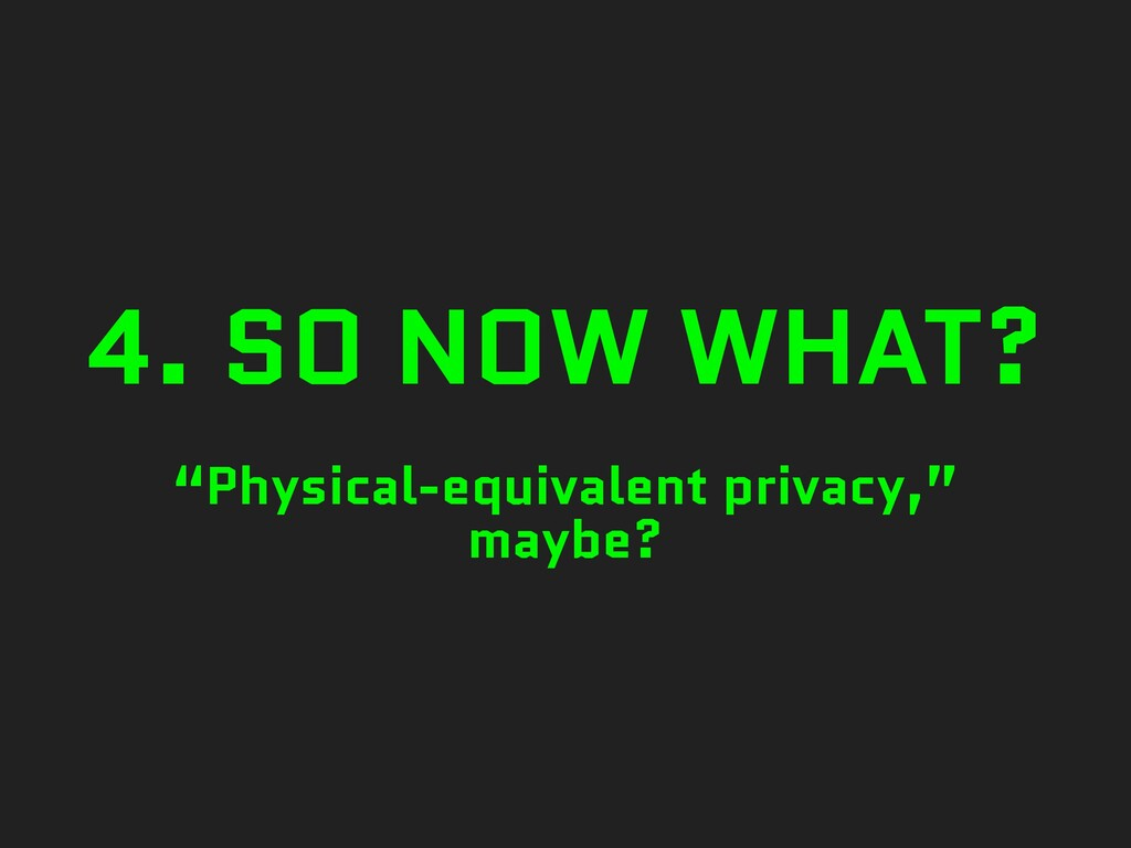 "4. SO NOW WHAT? ""Physical-equivalent privacy,"" ..."