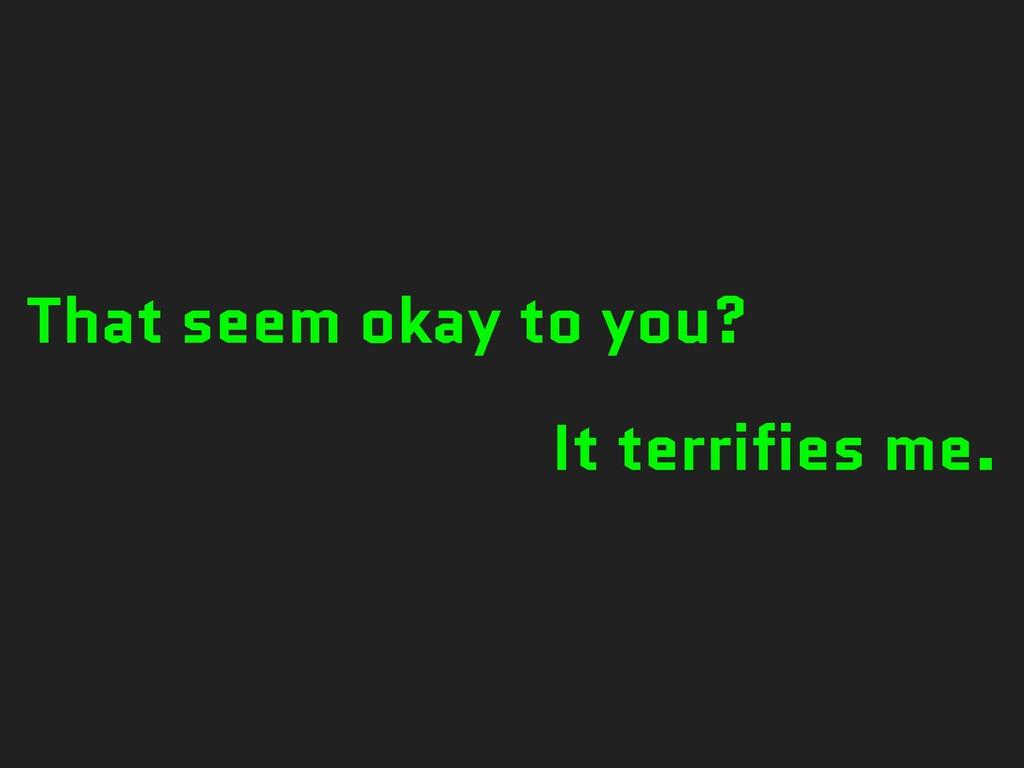 That seem okay to you? It terrifies me.