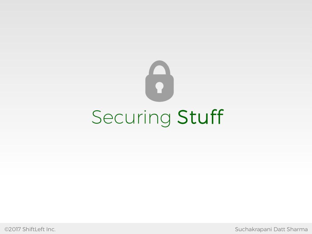 Securing Stuff Suchakrapani Datt Sharma ©2017 S...