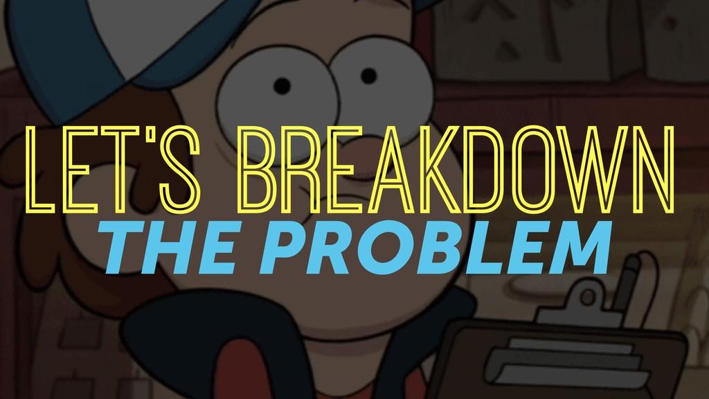 LET'S BREAKDOWN THE PROBLEM