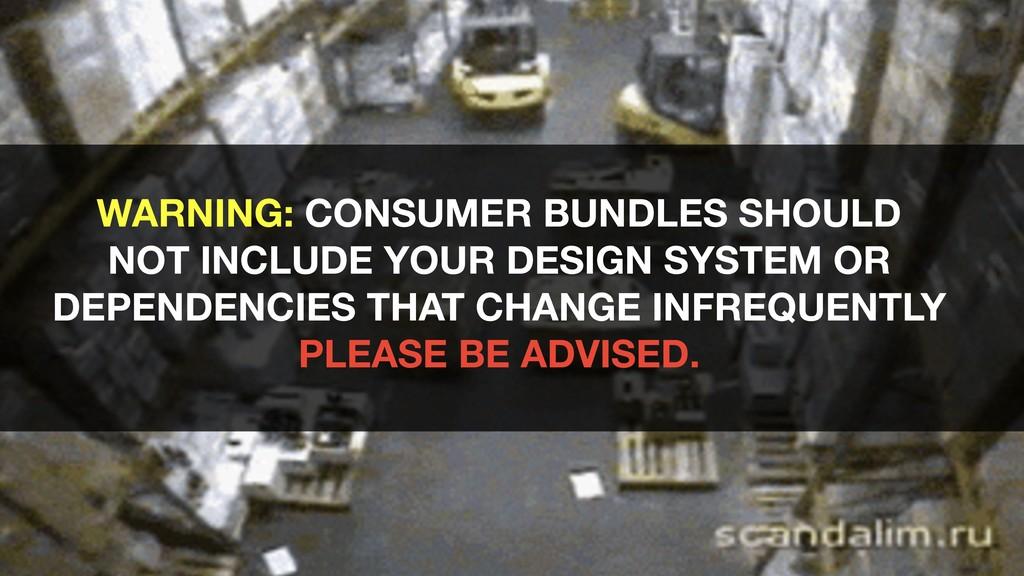 WARNING: CONSUMER BUNDLES SHOULD NOT INCLUDE YO...