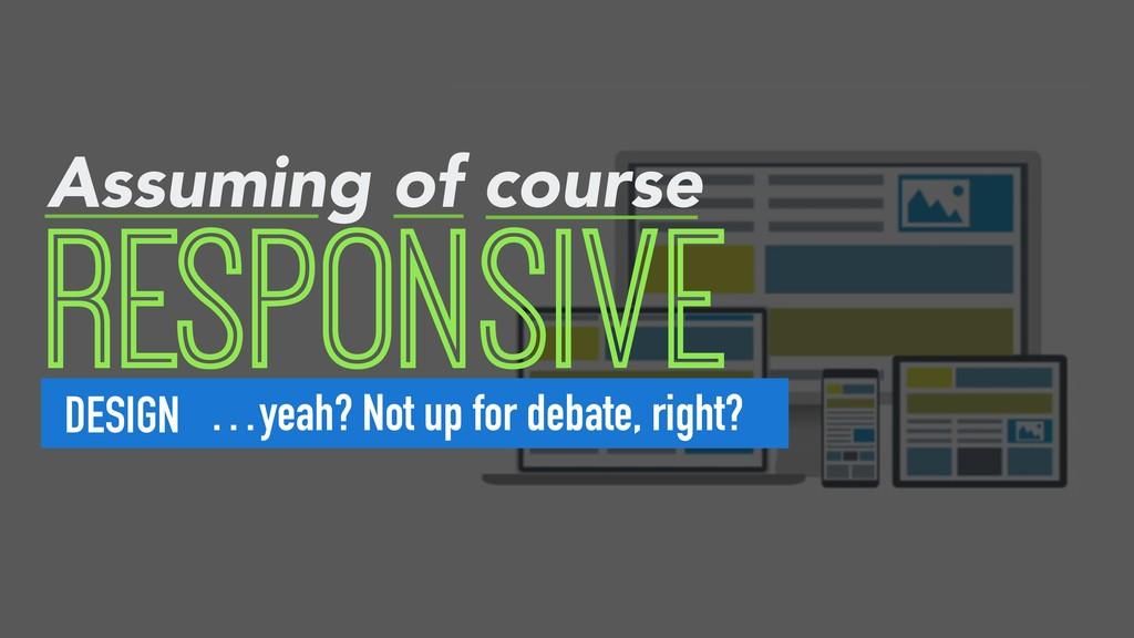 RESPONSIVE DESIGN Assuming of course …yeah? Not...