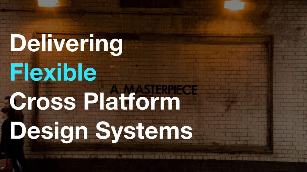 Delivering Flexible Cross Platform Design Syst...