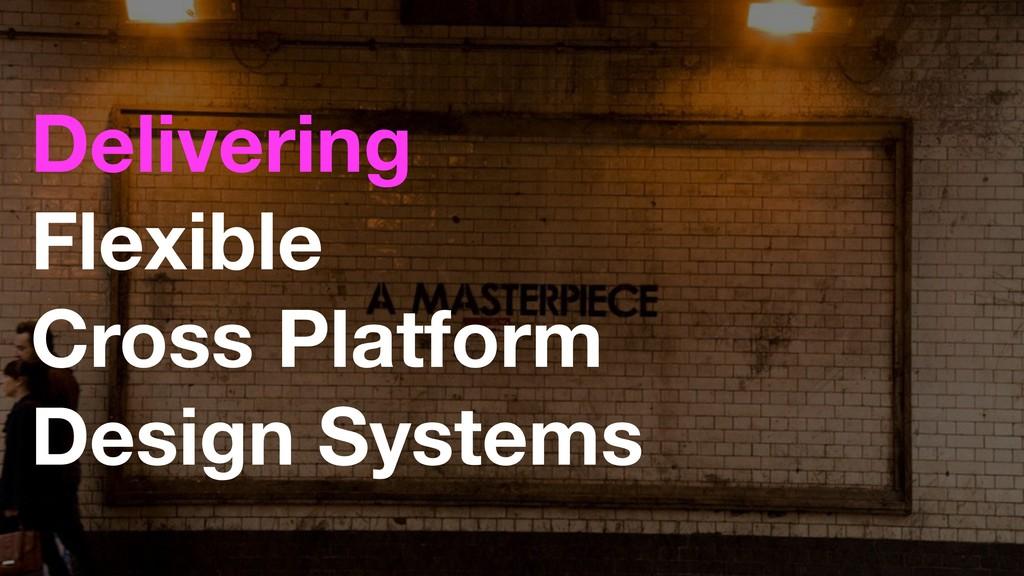 Flexible Cross Platform Design Systems Deliver...
