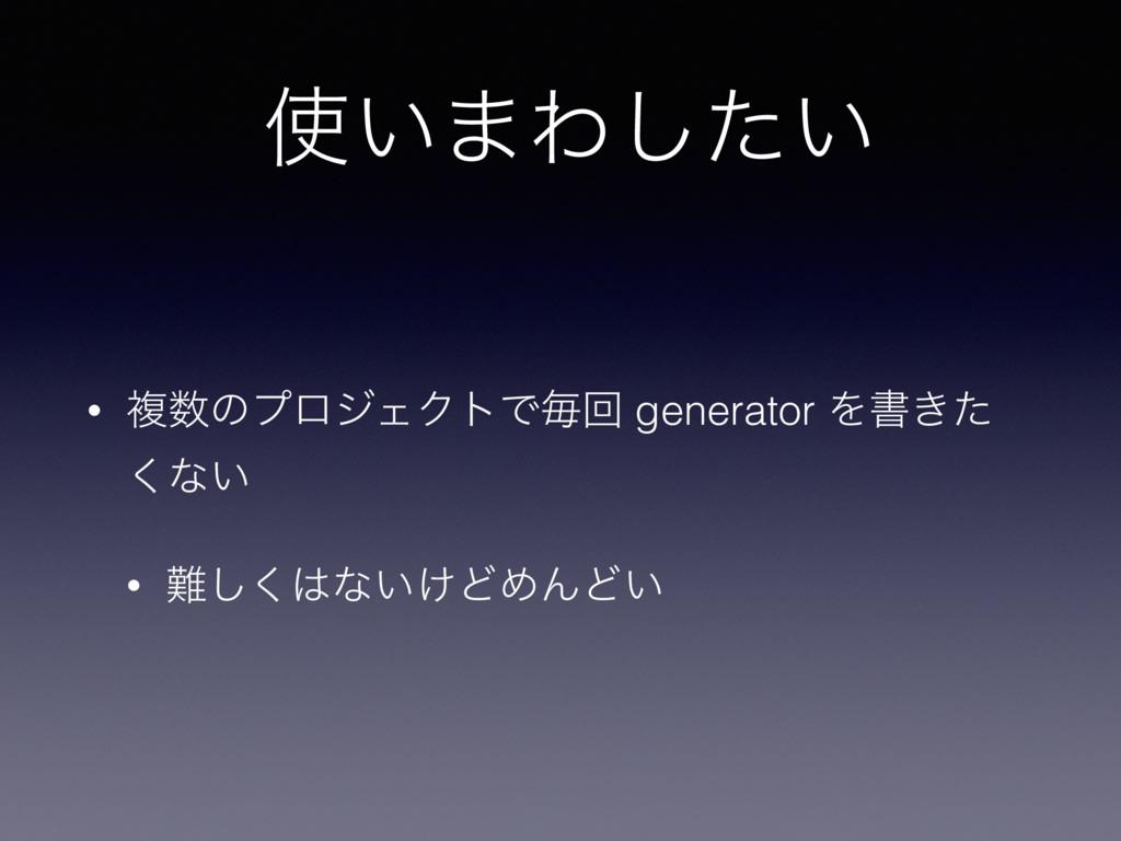 ͍·Θ͍ͨ͠ • ෳͷϓϩδΣΫτͰຖճ generator Λॻ͖ͨ ͘ͳ͍ • ͘͠...