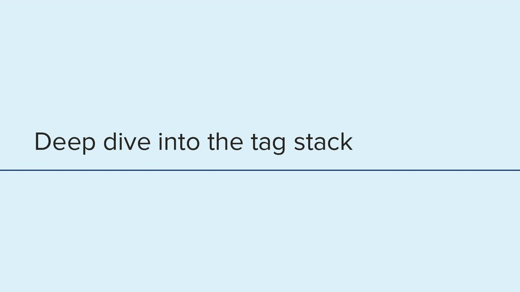 Deep dive into the tag stack